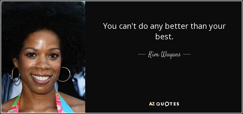 You can't do any better than your best. - Kim Wayans