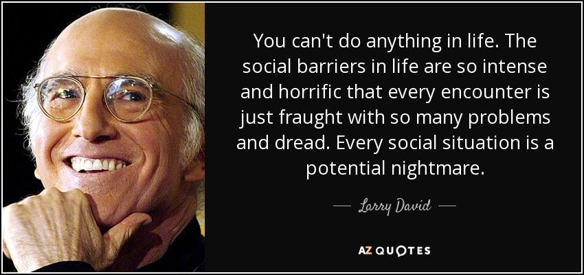 You can't do anything in life. The social barriers in life are so intense and horrific that every encounter is just fraught with so many problems and dread. Every social situation is a potential nightmare. - Larry David