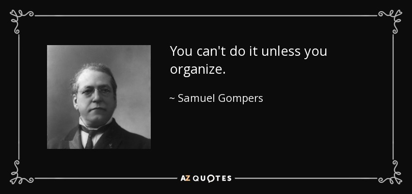 You can't do it unless you organize. - Samuel Gompers