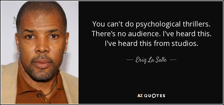 You can't do psychological thrillers. There's no audience. I've heard this. I've heard this from studios. - Eriq La Salle