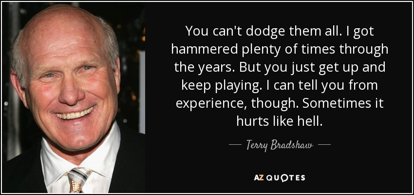 You can't dodge them all. I got hammered plenty of times through the years. But you just get up and keep playing. I can tell you from experience, though. Sometimes it hurts like hell. - Terry Bradshaw