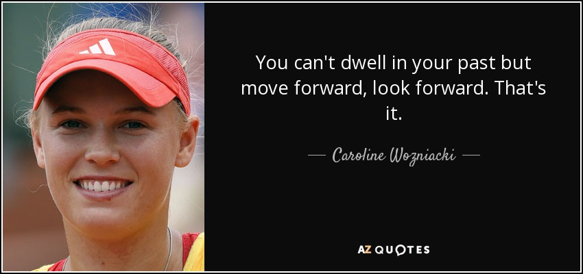 You can't dwell in your past but move forward, look forward. That's it. - Caroline Wozniacki