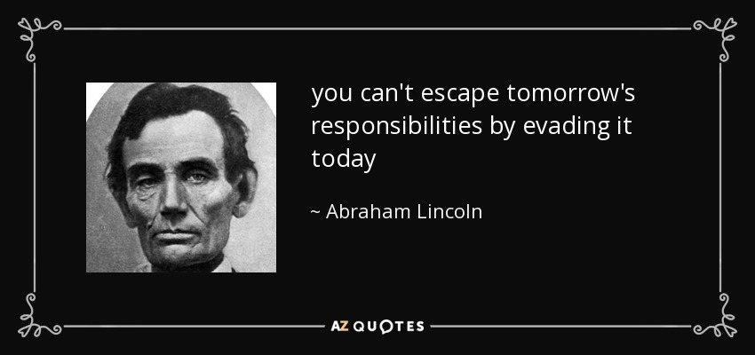 you can't escape tomorrow's responsibilities by evading it today - Abraham Lincoln