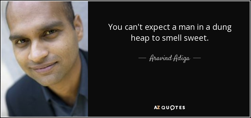 You can't expect a man in a dung heap to smell sweet. - Aravind Adiga