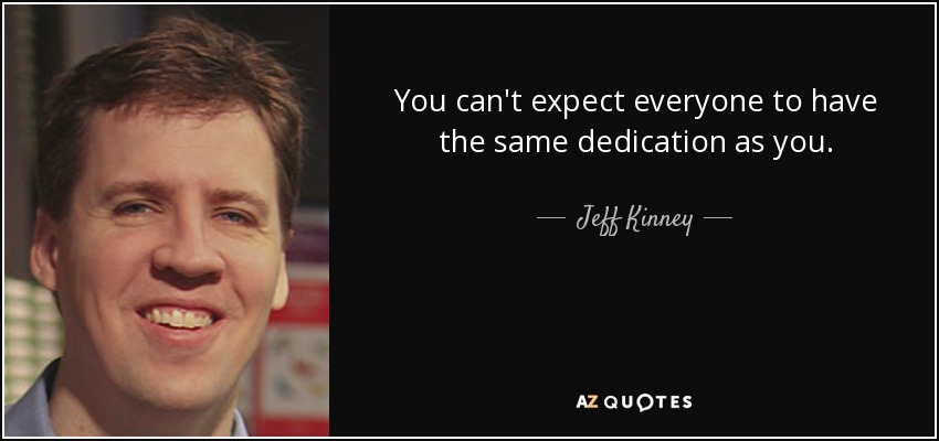 You can't expect everyone to have the same dedication as you. - Jeff Kinney