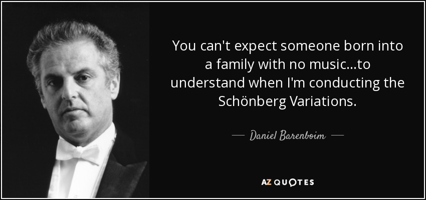 You can't expect someone born into a family with no music...to understand when I'm conducting the Schönberg Variations. - Daniel Barenboim