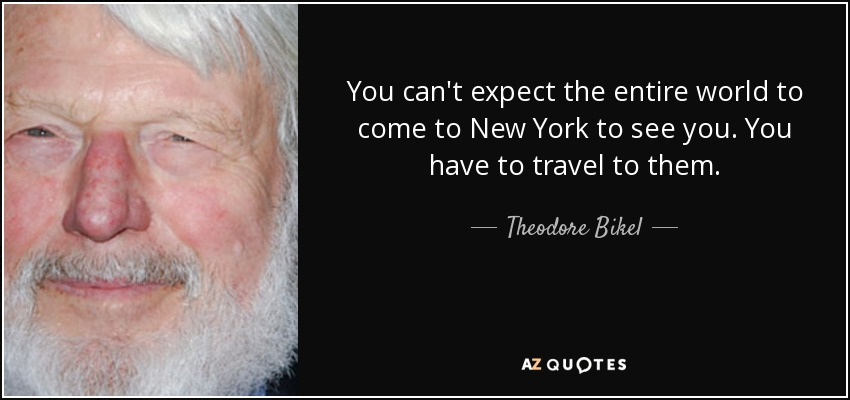 You can't expect the entire world to come to New York to see you. You have to travel to them. - Theodore Bikel