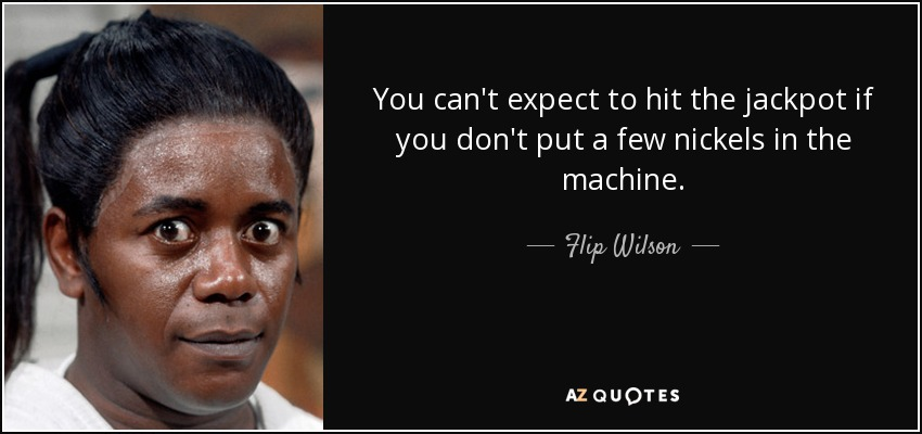 You can't expect to hit the jackpot if you don't put a few nickels in the machine. - Flip Wilson
