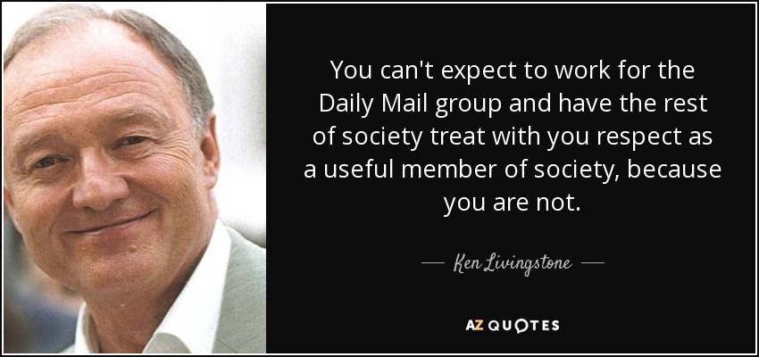You can't expect to work for the Daily Mail group and have the rest of society treat with you respect as a useful member of society, because you are not. - Ken Livingstone