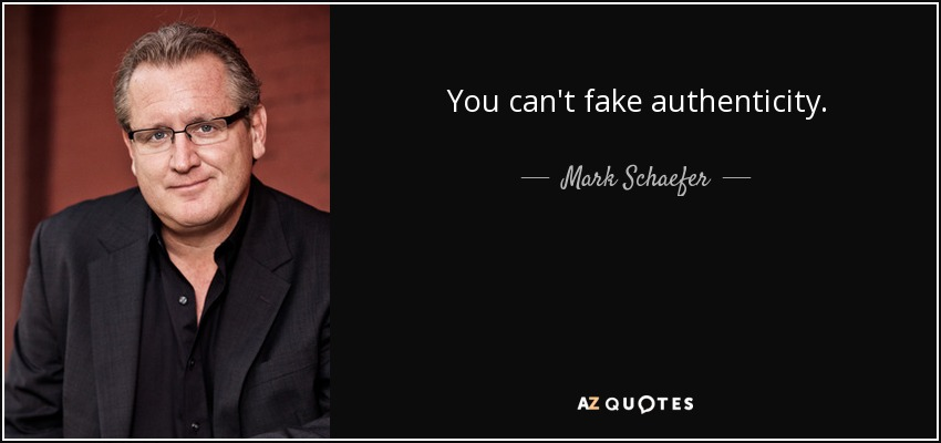 You can't fake authenticity. - Mark Schaefer
