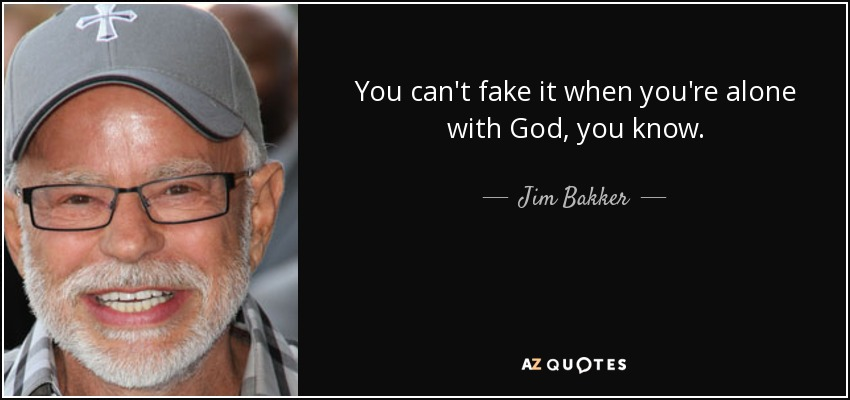 You can't fake it when you're alone with God, you know. - Jim Bakker