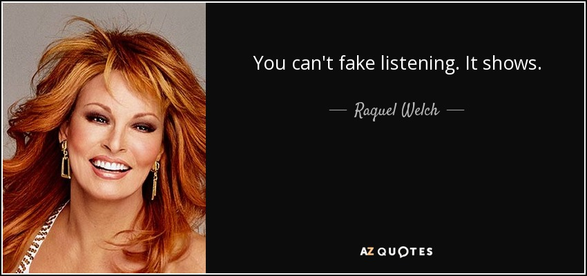 You can't fake listening. It shows. - Raquel Welch