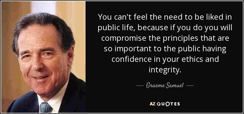 You can't feel the need to be liked in public life, because if you do you will compromise the principles that are so important to the public having confidence in your ethics and integrity. - Graeme Samuel