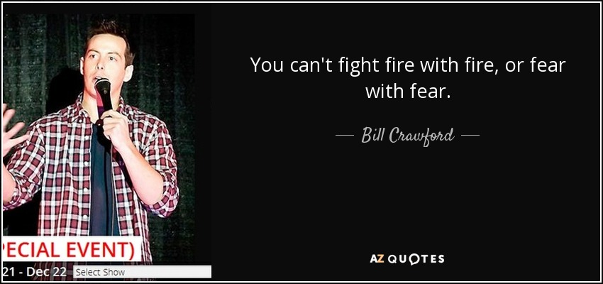 Bill Crawford Quote You Cant Fight Fire With Fire Or Fear With Fear
