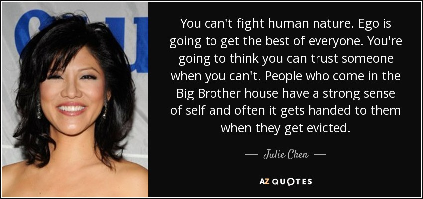 You can't fight human nature. Ego is going to get the best of everyone. You're going to think you can trust someone when you can't. People who come in the Big Brother house have a strong sense of self and often it gets handed to them when they get evicted. - Julie Chen