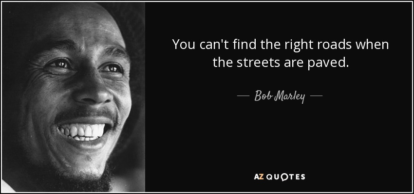 You can't find the right roads when the streets are paved. - Bob Marley