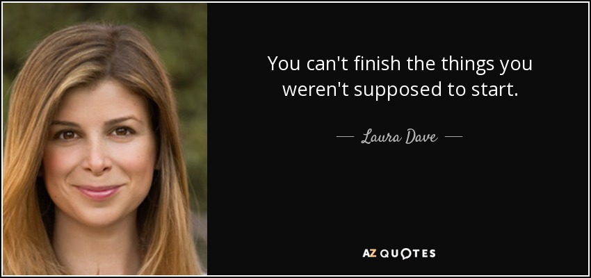 You can't finish the things you weren't supposed to start. - Laura Dave