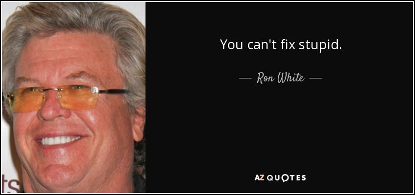 You can't fix stupid. - Ron White