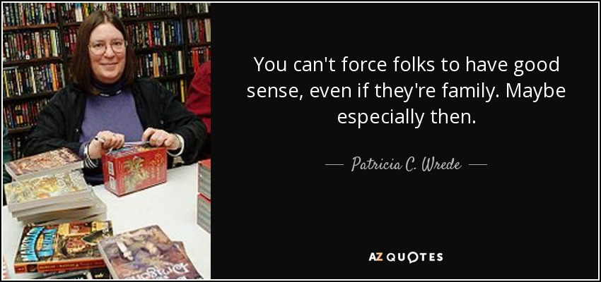 You can't force folks to have good sense, even if they're family. Maybe especially then. - Patricia C. Wrede