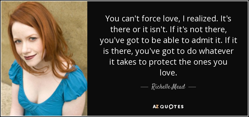 You can't force love, I realized. It's there or it isn't. If it's not there, you've got to be able to admit it. If it is there, you've got to do whatever it takes to protect the ones you love. - Richelle Mead