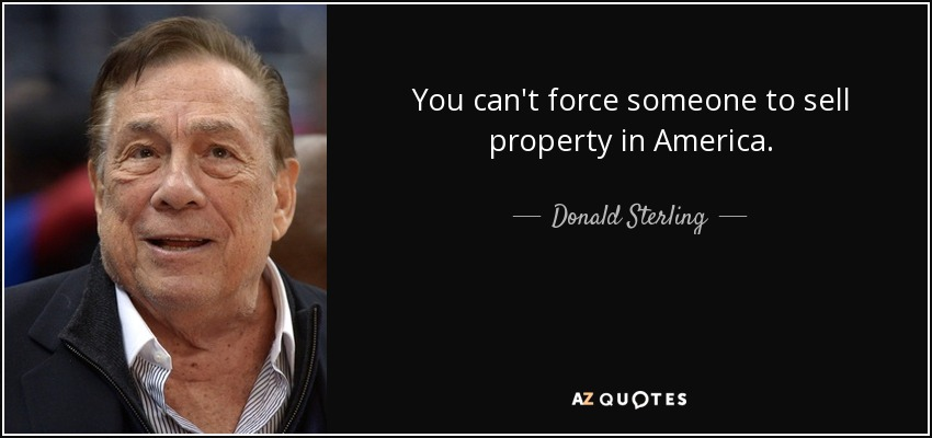 You can't force someone to sell property in America. - Donald Sterling