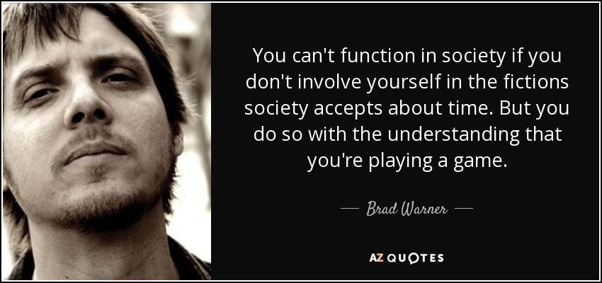 You can't function in society if you don't involve yourself in the fictions society accepts about time. But you do so with the understanding that you're playing a game. - Brad Warner