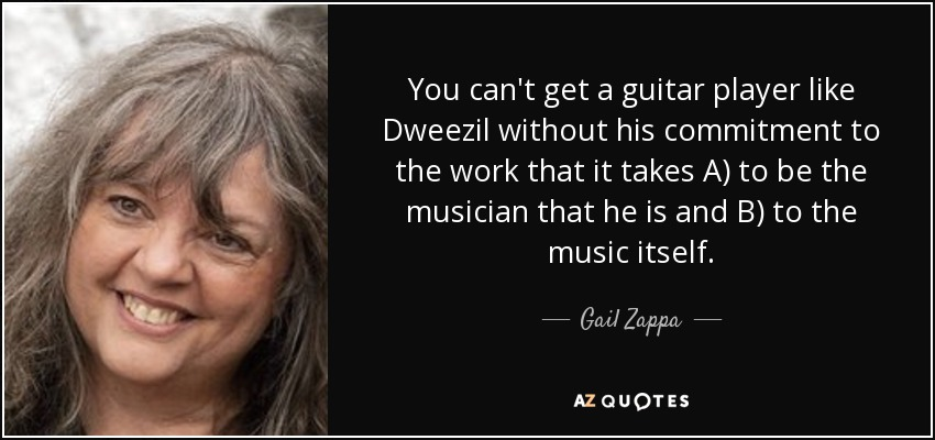 You can't get a guitar player like Dweezil without his commitment to the work that it takes A) to be the musician that he is and B) to the music itself. - Gail Zappa