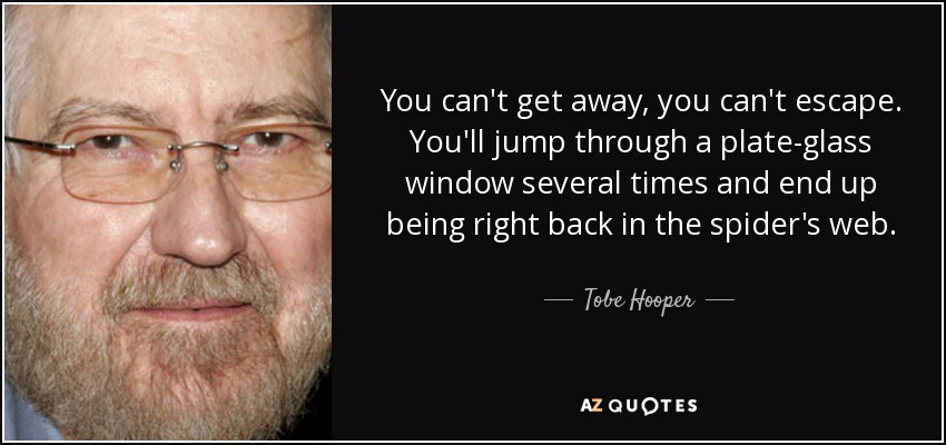 You can't get away, you can't escape. You'll jump through a plate-glass window several times and end up being right back in the spider's web. - Tobe Hooper