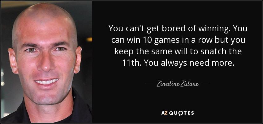 You can't get bored of winning. You can win 10 games in a row but you keep the same will to snatch the 11th. You always need more. - Zinedine Zidane