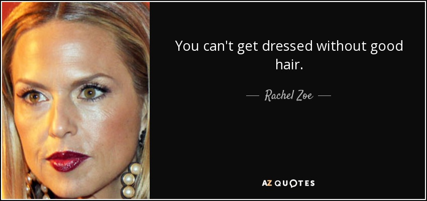 You can't get dressed without good hair. - Rachel Zoe