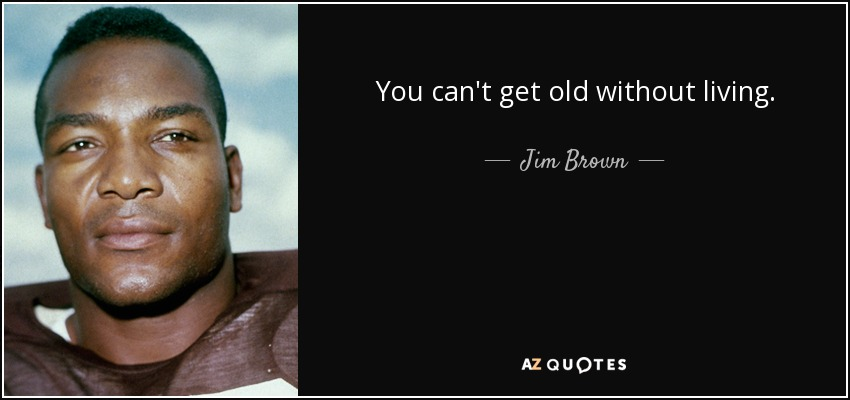 You can't get old without living. - Jim Brown