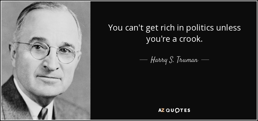 You can't get rich in politics unless you're a crook. - Harry S. Truman