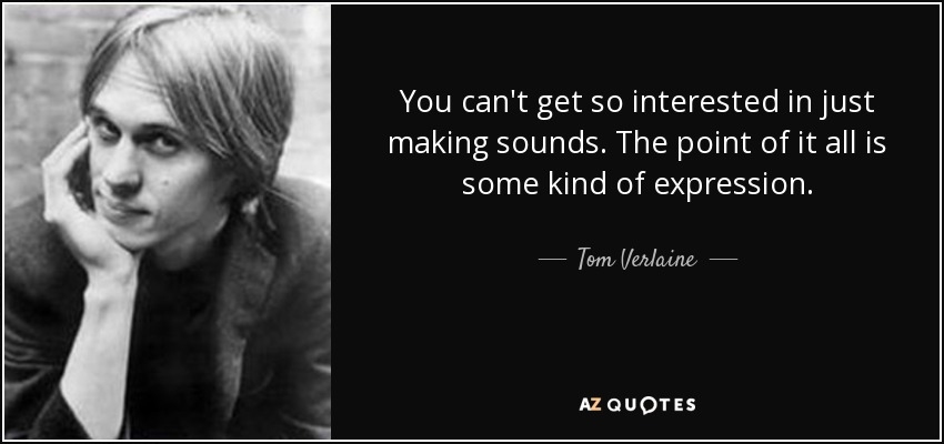 You can't get so interested in just making sounds. The point of it all is some kind of expression. - Tom Verlaine