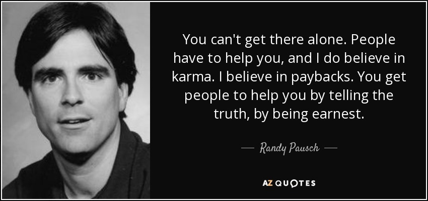 You can't get there alone. People have to help you, and I do believe in karma. I believe in paybacks. You get people to help you by telling the truth, by being earnest. - Randy Pausch