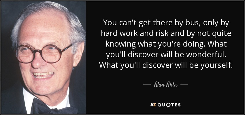 You can't get there by bus, only by hard work and risk and by not quite knowing what you're doing. What you'll discover will be wonderful. What you'll discover will be yourself. - Alan Alda