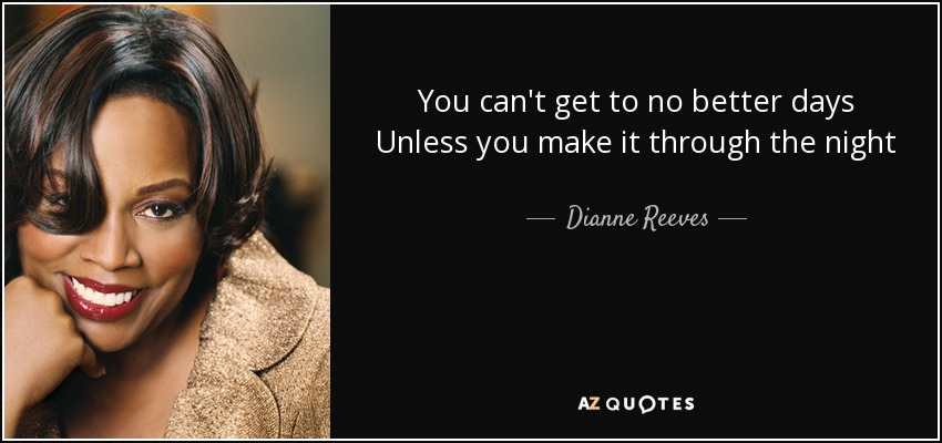 You can't get to no better days Unless you make it through the night - Dianne Reeves