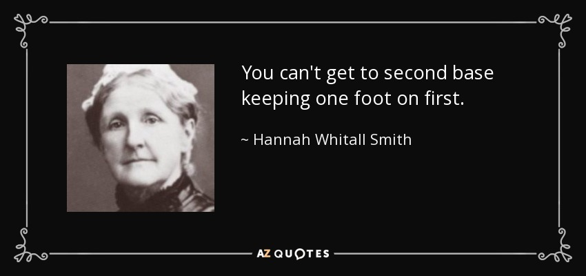 You can't get to second base keeping one foot on first. - Hannah Whitall Smith