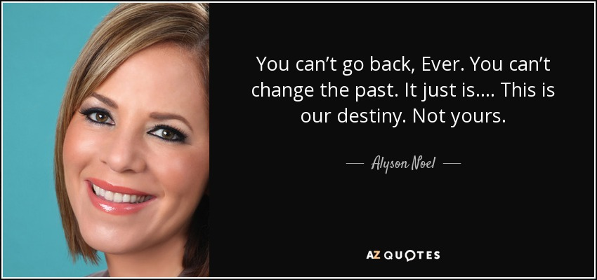You can't go back, Ever. You can't change the past. It just is. . . . This is our destiny. Not yours. - Alyson Noel