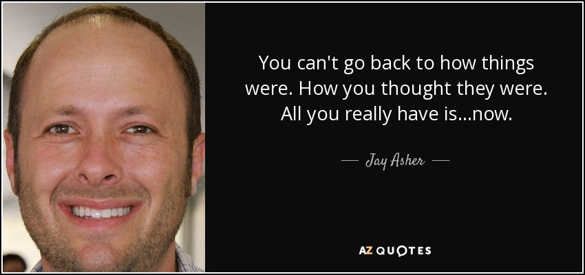 You can't go back to how things were. How you thought they were. All you really have is...now. - Jay Asher