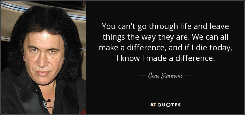 You can't go through life and leave things the way they are. We can all make a difference, and if I die today, I know I made a difference. - Gene Simmons