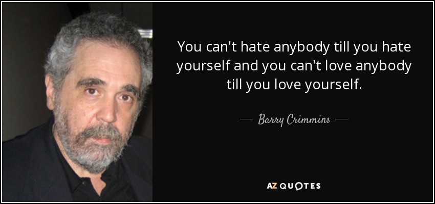 You can't hate anybody till you hate yourself and you can't love anybody till you love yourself. - Barry Crimmins