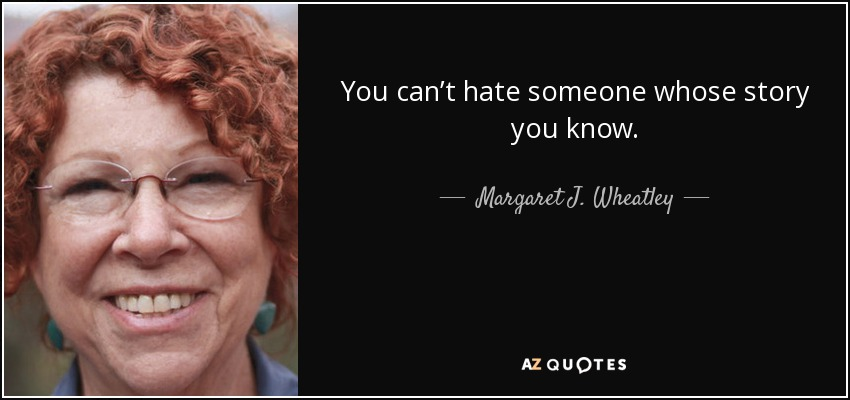 You can't hate someone whose story you know. - Margaret J. Wheatley
