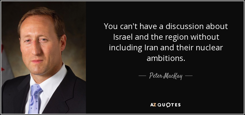 You can't have a discussion about Israel and the region without including Iran and their nuclear ambitions. - Peter MacKay