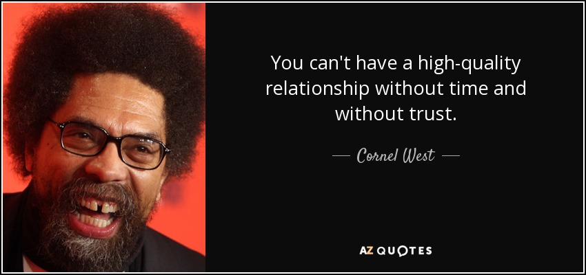You can't have a high-quality relationship without time and without trust. - Cornel West