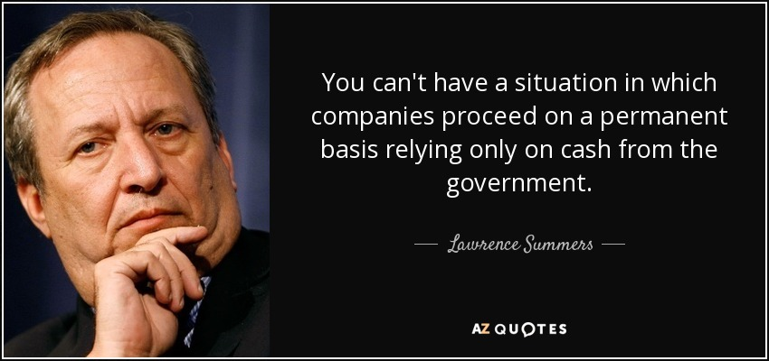 You can't have a situation in which companies proceed on a permanent basis relying only on cash from the government. - Lawrence Summers