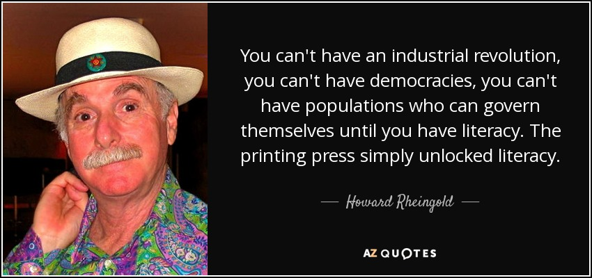 You can't have an industrial revolution, you can't have democracies, you can't have populations who can govern themselves until you have literacy. The printing press simply unlocked literacy. - Howard Rheingold