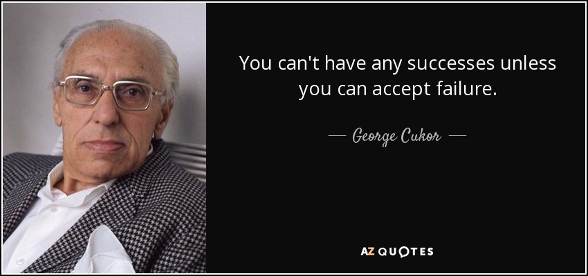 You can't have any successes unless you can accept failure. - George Cukor