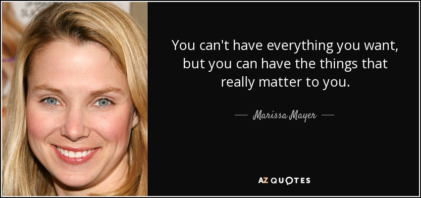 You can't have everything you want, but you can have the things that really matter to you. - Marissa Mayer