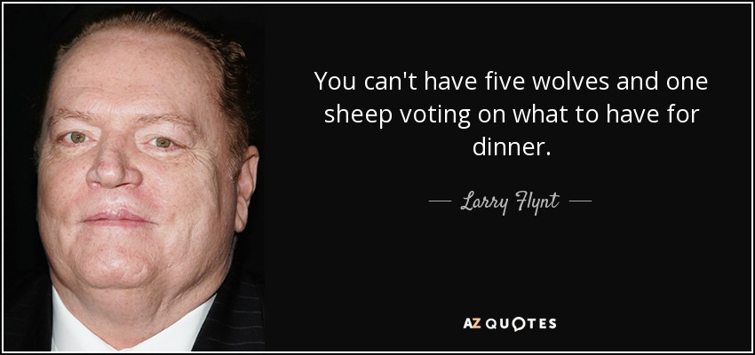 You can't have five wolves and one sheep voting on what to have for dinner. - Larry Flynt