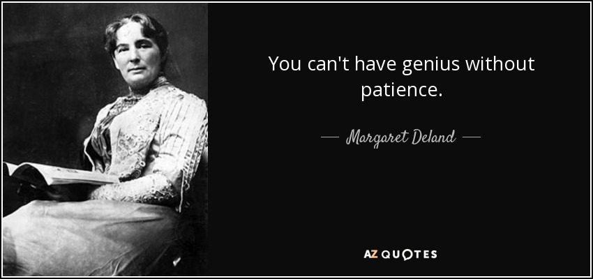 You can't have genius without patience. - Margaret Deland